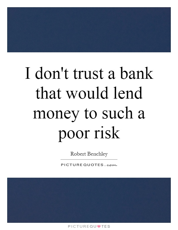 I don't trust a bank that would lend money to such a poor risk Picture Quote #1