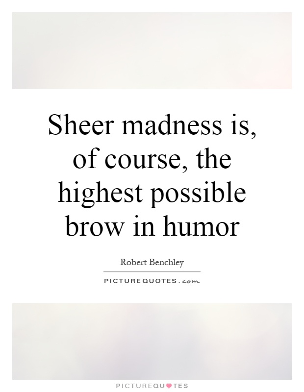 Sheer madness is, of course, the highest possible brow in humor Picture Quote #1