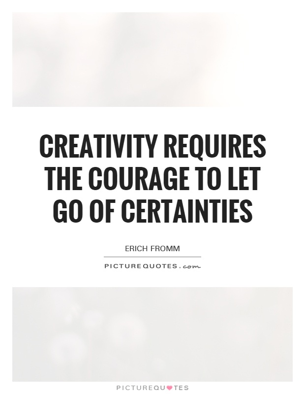Creativity requires the courage to let go of certainties Picture Quote #1