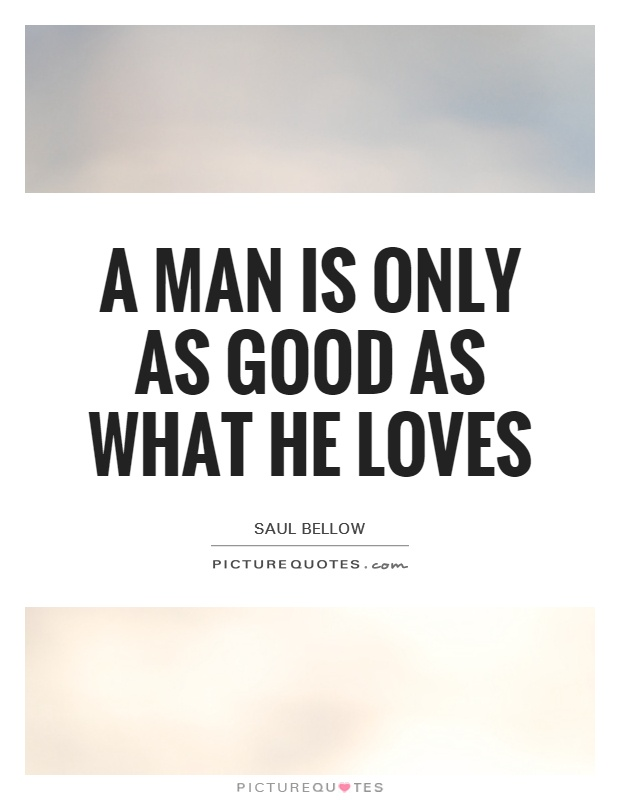 A man is only as good as what he loves Picture Quote #1