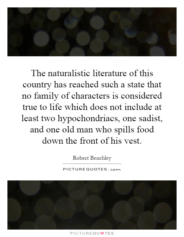 The naturalistic literature of this country has reached such a state that no family of characters is considered true to life which does not include at least two hypochondriacs, one sadist, and one old man who spills food down the front of his vest Picture Quote #1