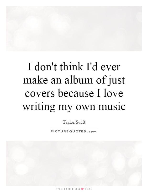 I don't think I'd ever make an album of just covers because I love writing my own music Picture Quote #1