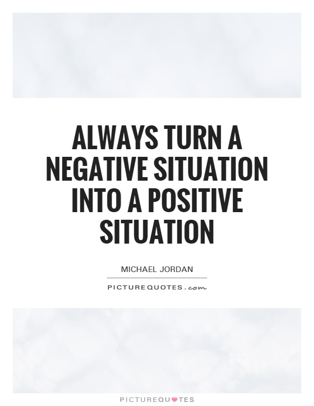Turning A Bad Situation Into A Good One Quotes: Always Turn A Negative Situation Into A Positive Situation