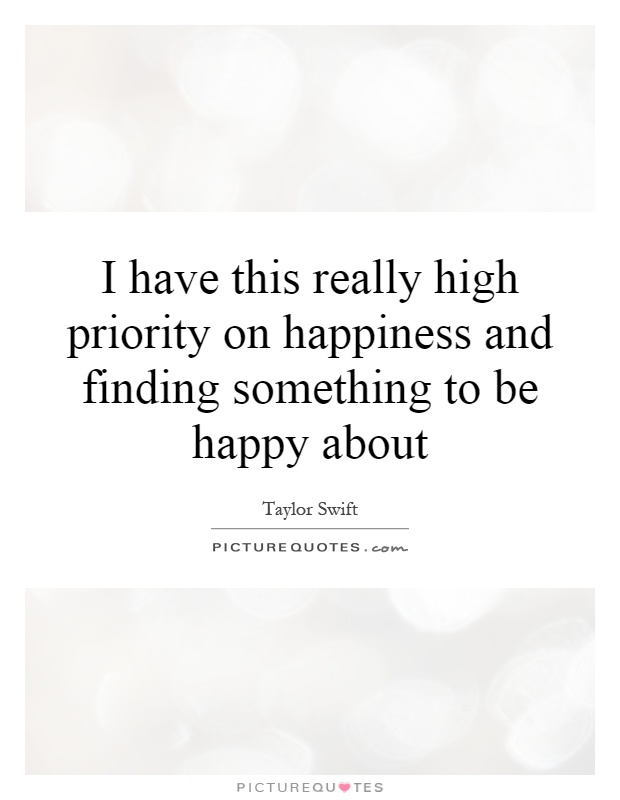 I have this really high priority on happiness and finding something to be happy about Picture Quote #1