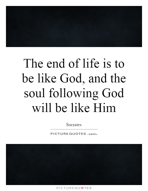 The end of life is to be like God, and the soul following God will be like Him Picture Quote #1