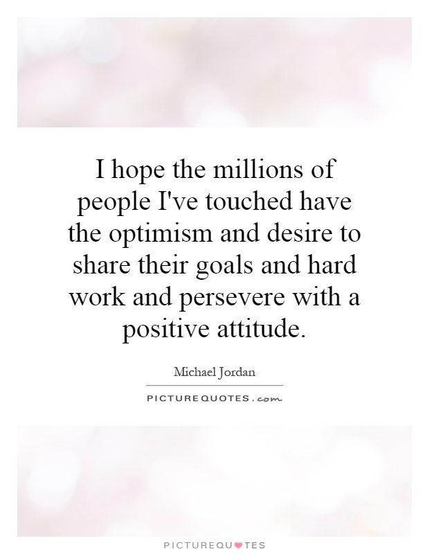 I hope the millions of people I've touched have the optimism and desire to share their goals and hard work and persevere with a positive attitude Picture Quote #1