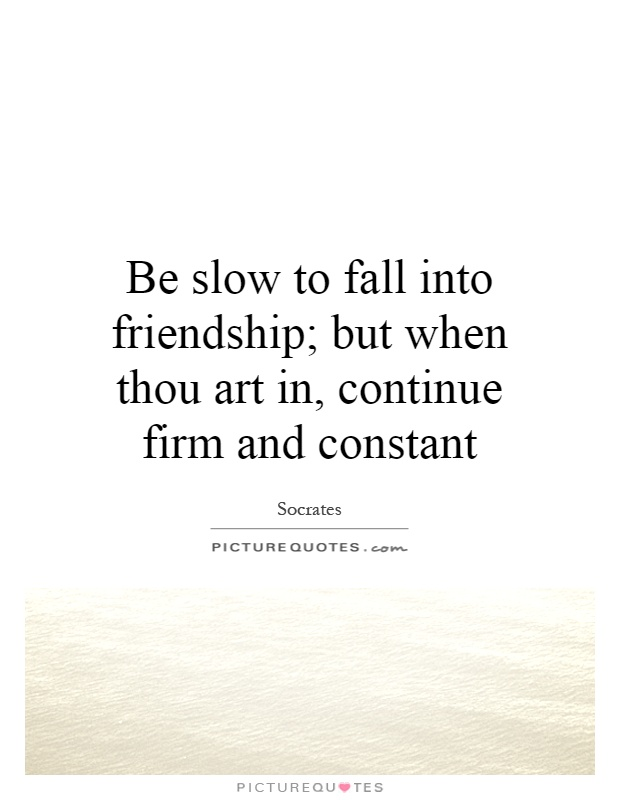 Be slow to fall into friendship; but when thou art in, continue firm and constant Picture Quote #1