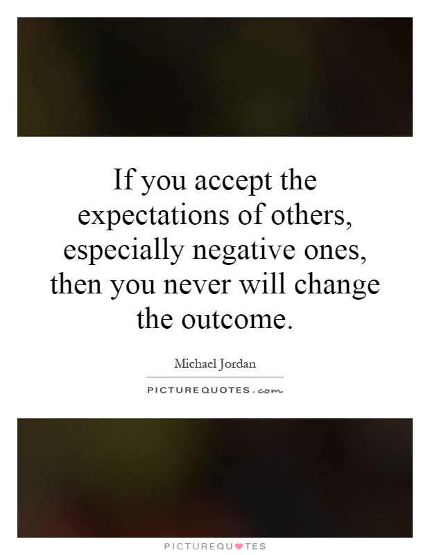 If you accept the expectations of others, especially negative ones, then you never will change the outcome Picture Quote #1
