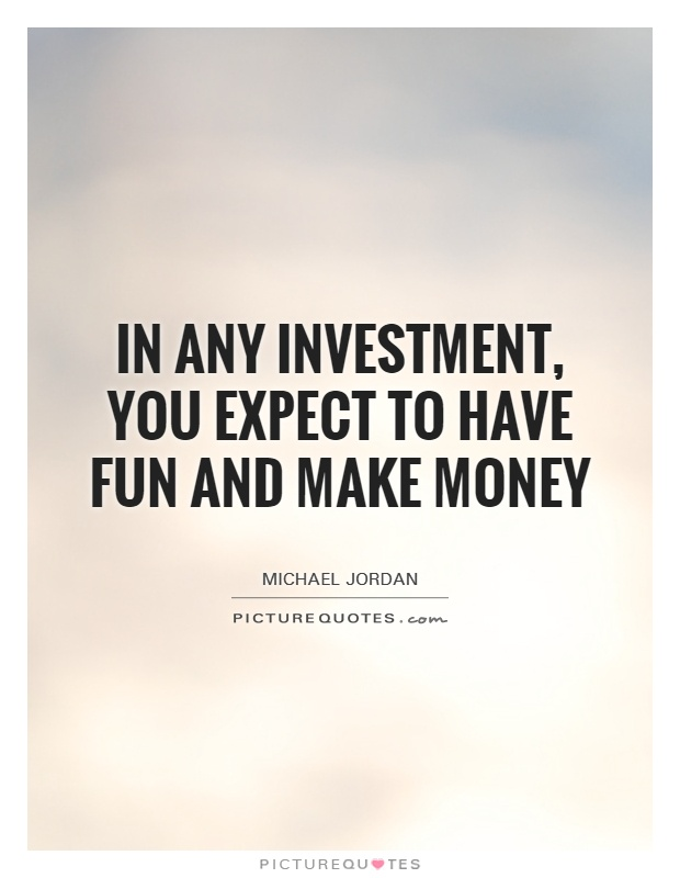 In any investment, you expect to have fun and make money Picture Quote #1