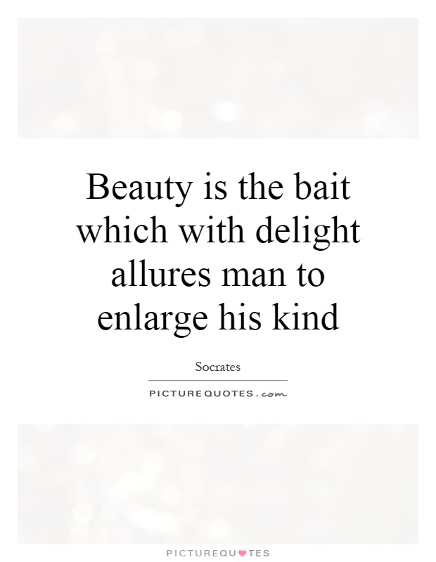 Beauty is the bait which with delight allures man to enlarge his kind Picture Quote #1