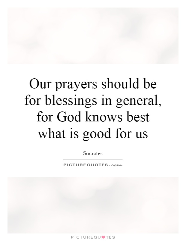 Our prayers should be for blessings in general, for God knows best what is good for us Picture Quote #1