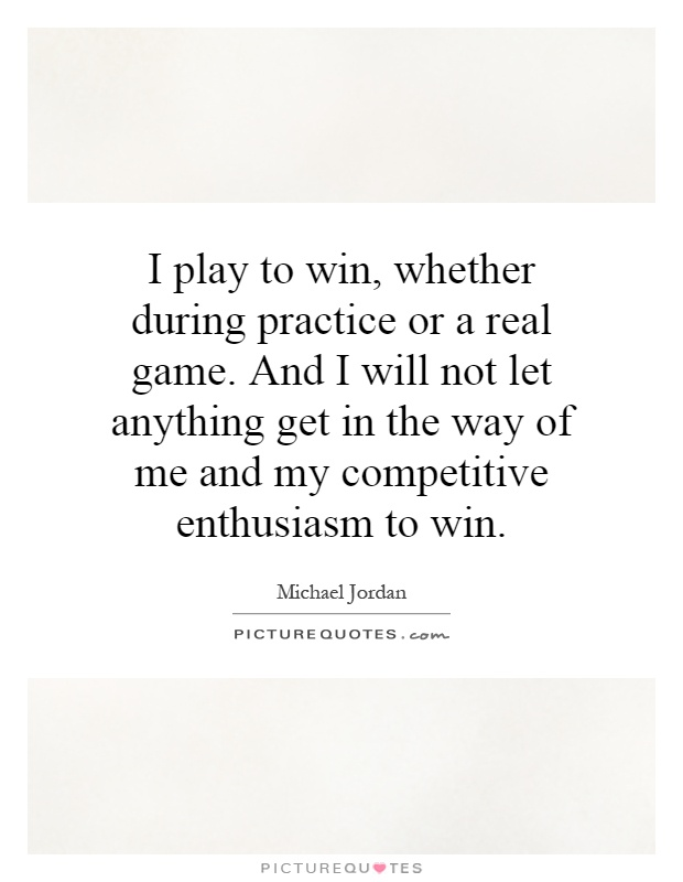 I play to win, whether during practice or a real game. And I will not let anything get in the way of me and my competitive enthusiasm to win Picture Quote #1