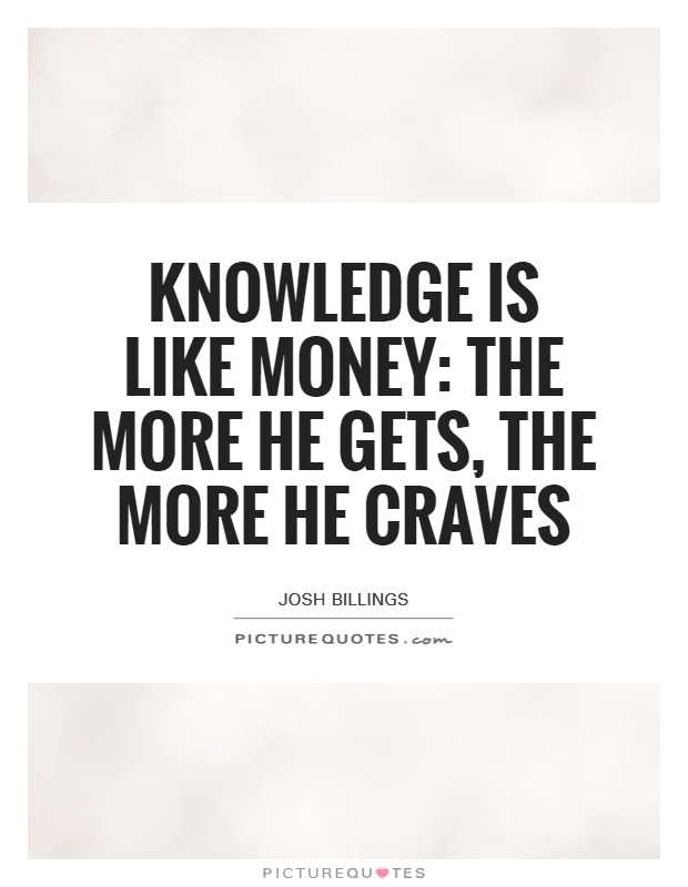 Knowledge is like money: the more he gets, the more he craves Picture Quote #1