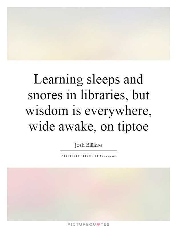 Learning sleeps and snores in libraries, but wisdom is everywhere, wide awake, on tiptoe Picture Quote #1