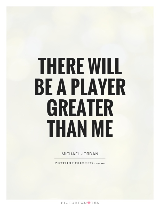 There will be a player greater than me Picture Quote #1