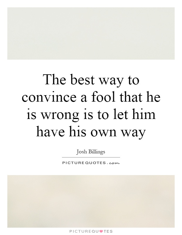 The best way to convince a fool that he is wrong is to let him have his own way Picture Quote #1