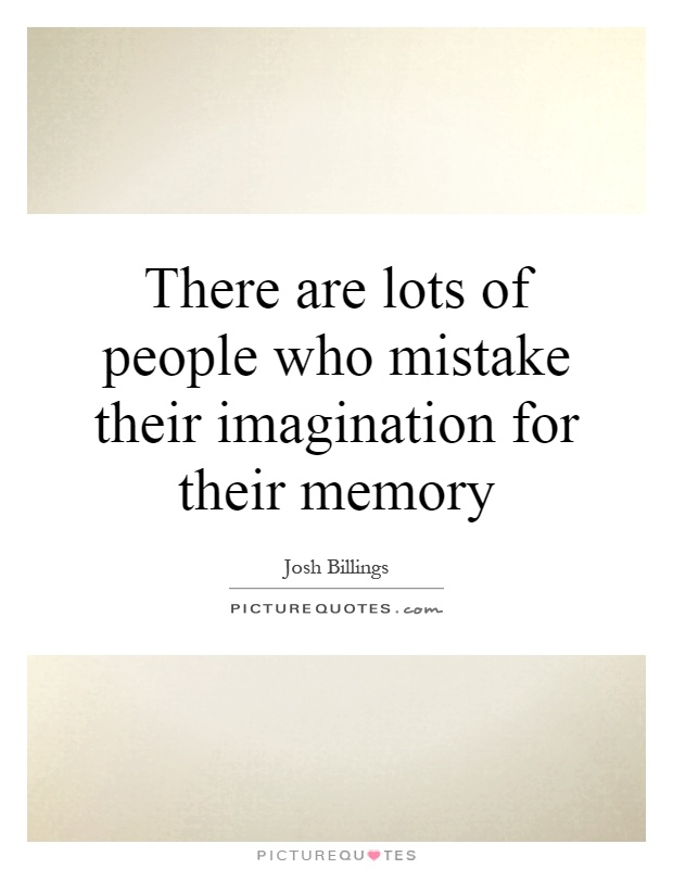 There are lots of people who mistake their imagination for their memory Picture Quote #1