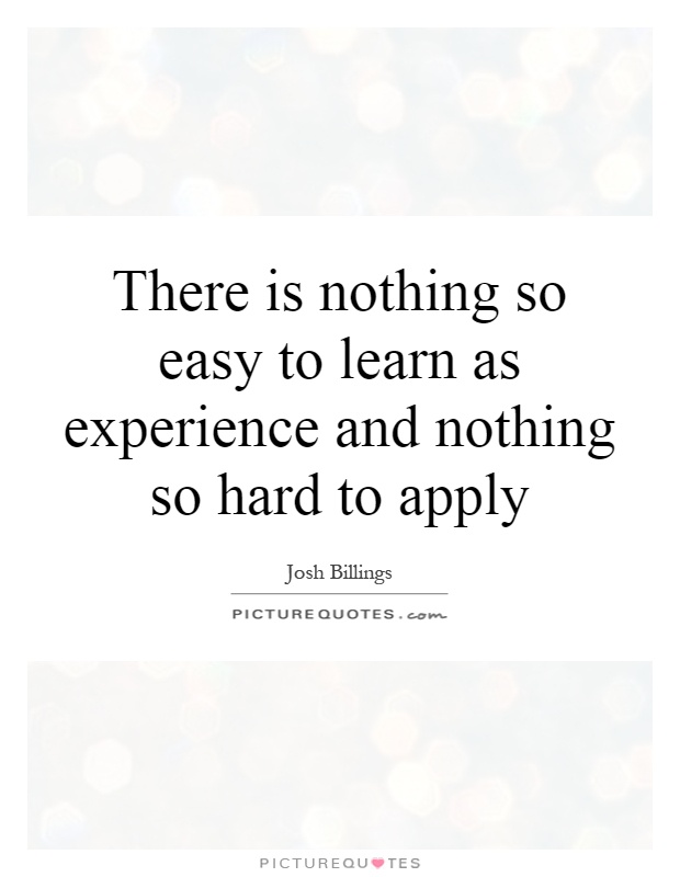 There is nothing so easy to learn as experience and nothing so hard to apply Picture Quote #1