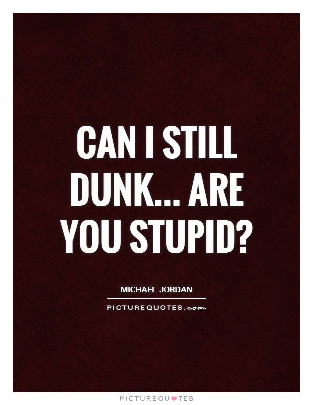 Can I still dunk... Are you stupid? Picture Quote #1