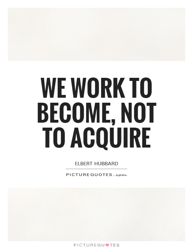 We work to become, not to acquire Picture Quote #1