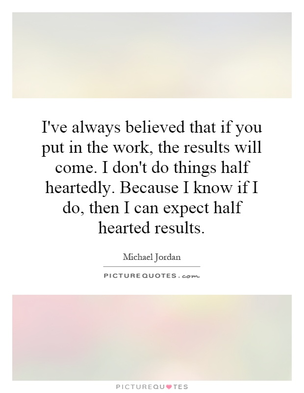 I've always believed that if you put in the work, the results will come. I don't do things half heartedly. Because I know if I do, then I can expect half hearted results Picture Quote #1