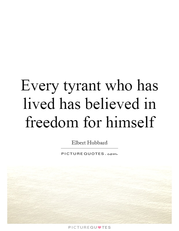 Every tyrant who has lived has believed in freedom for himself Picture Quote #1