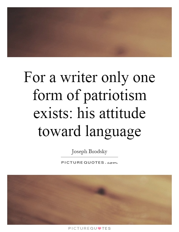 For a writer only one form of patriotism exists: his attitude toward language Picture Quote #1