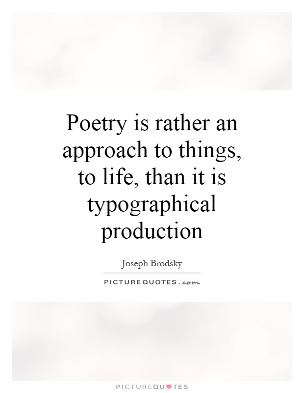 Poetry is rather an approach to things, to life, than it is typographical production Picture Quote #1