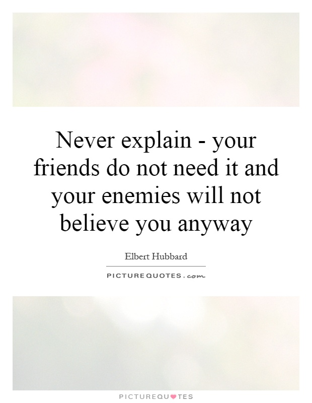 Never explain - your friends do not need it and your enemies will not believe you anyway Picture Quote #1