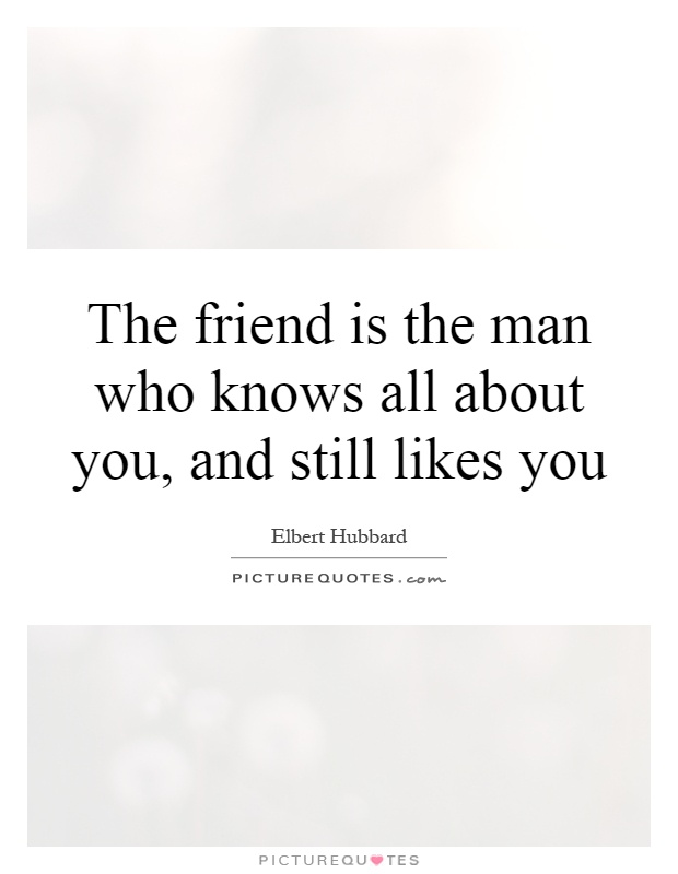 The friend is the man who knows all about you, and still likes you Picture Quote #1