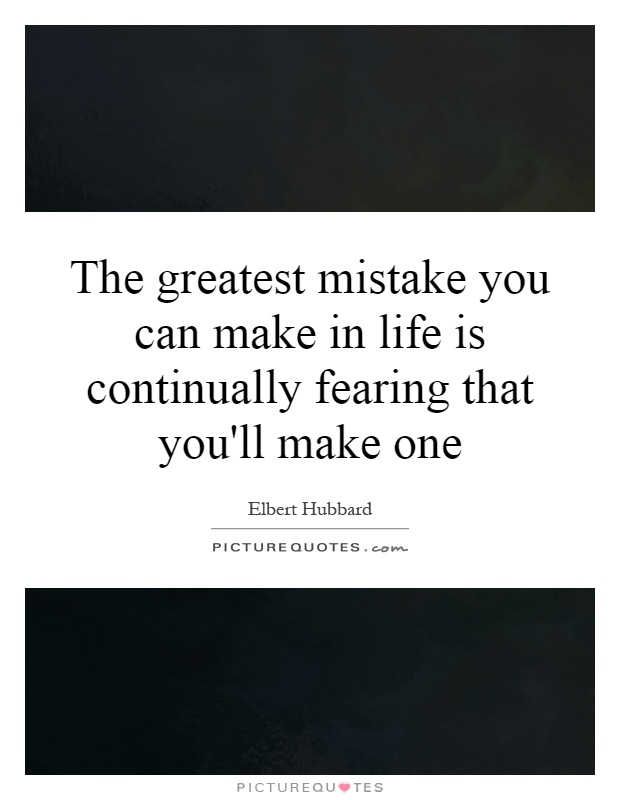 The greatest mistake you can make in life is continually fearing that you'll make one Picture Quote #1