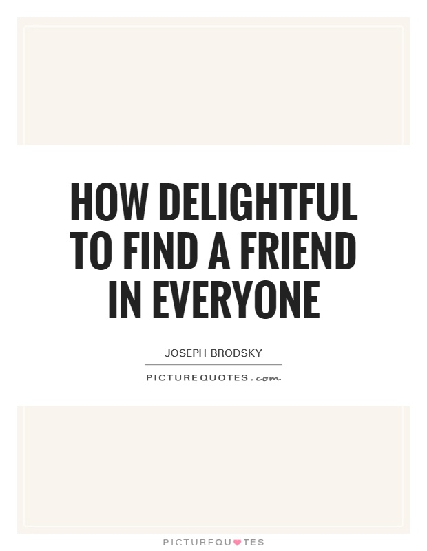 How delightful to find a friend in everyone Picture Quote #1