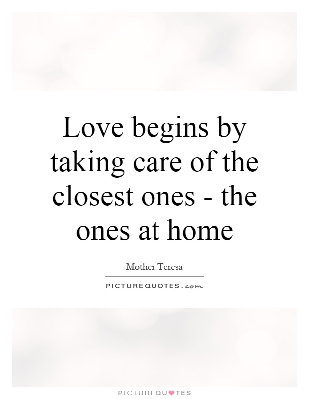 Love begins by taking care of the closest ones - the ones at home Picture Quote #1