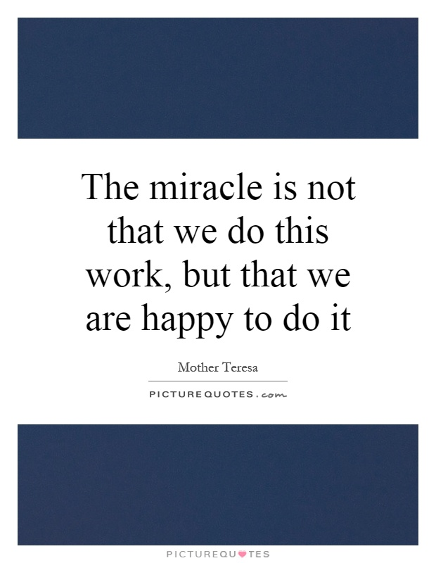 The miracle is not that we do this work, but that we are happy to do it Picture Quote #1