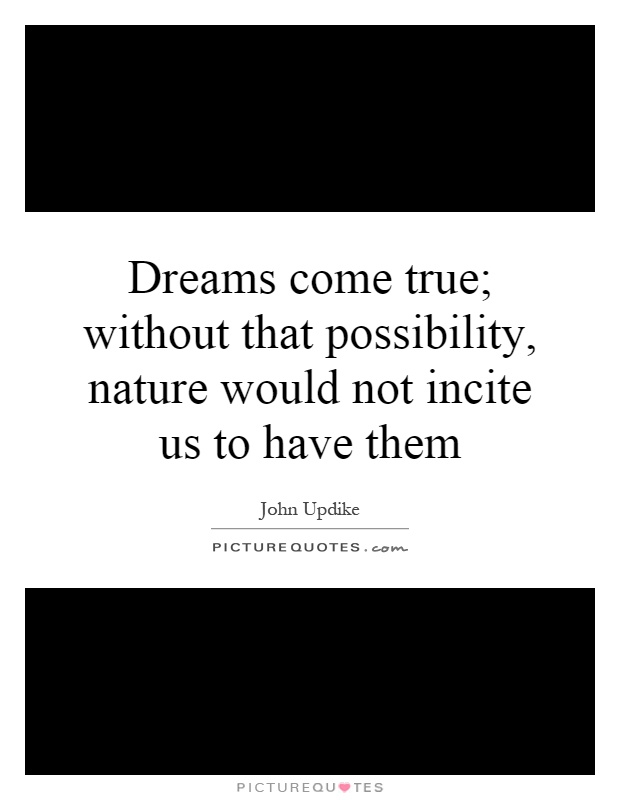 Dreams come true; without that possibility, nature would not incite us to have them Picture Quote #1