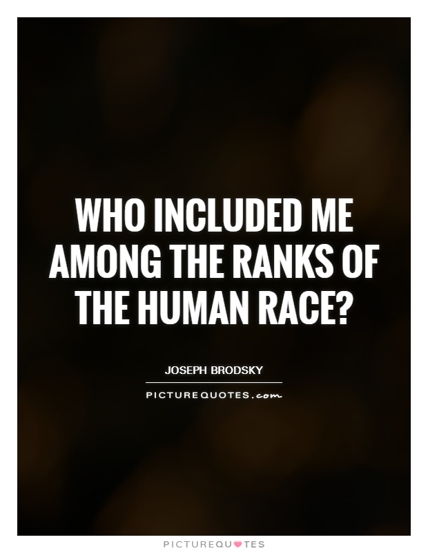 Who included me among the ranks of the human race? Picture Quote #1