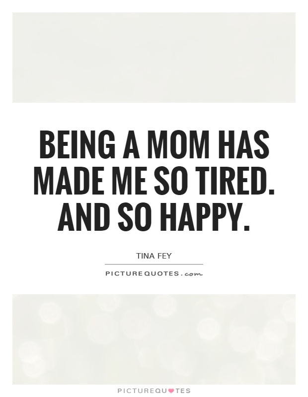 Being a mom has made me so tired. And so happy Picture Quote #1