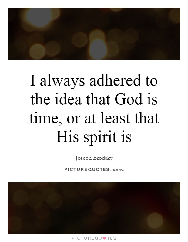 I always adhered to the idea that God is time, or at least that His spirit is Picture Quote #1