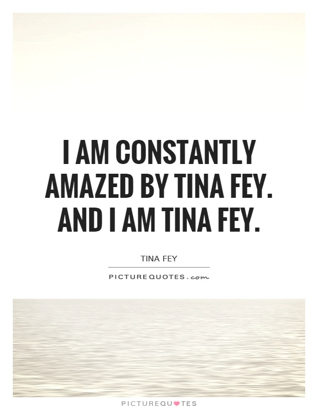 I am constantly amazed by Tina Fey. And I am Tina Fey Picture Quote #1