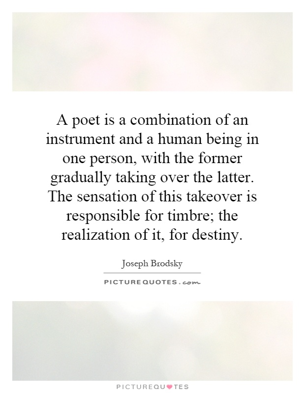 A poet is a combination of an instrument and a human being in one person, with the former gradually taking over the latter. The sensation of this takeover is responsible for timbre; the realization of it, for destiny Picture Quote #1
