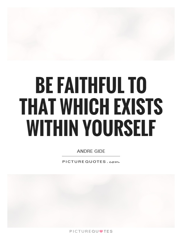 Be faithful to that which exists within yourself Picture Quote #1