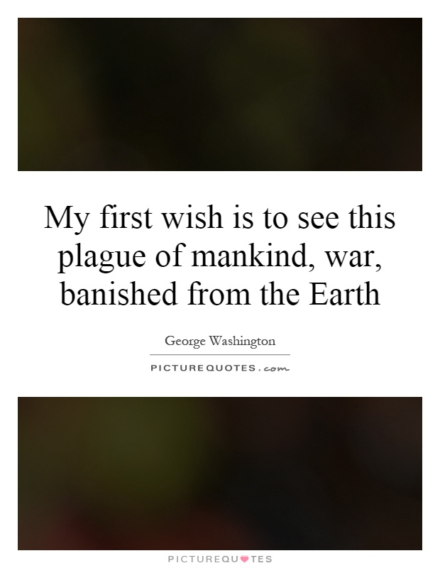 My first wish is to see this plague of mankind, war, banished from the Earth Picture Quote #1