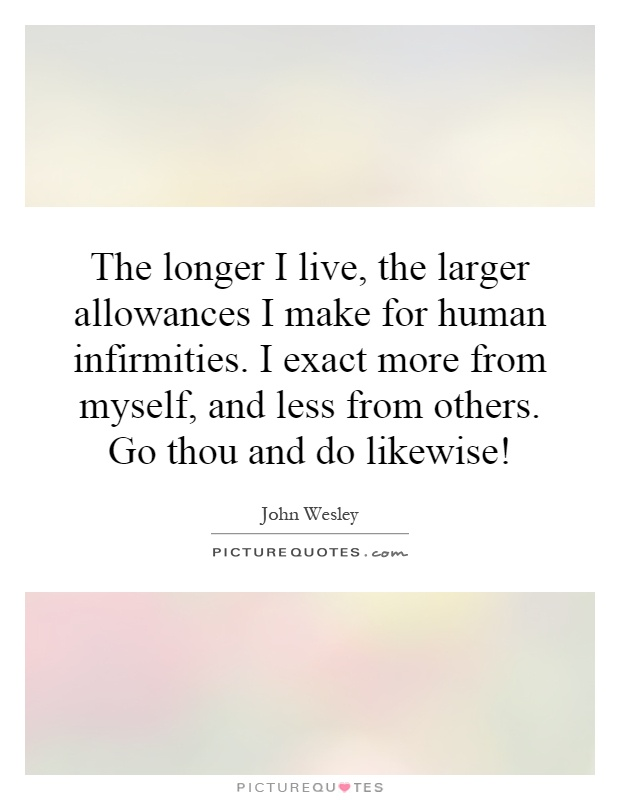 The longer I live, the larger allowances I make for human infirmities. I exact more from myself, and less from others. Go thou and do likewise! Picture Quote #1