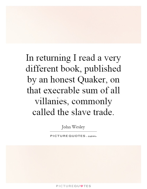 In returning I read a very different book, published by an honest Quaker, on that execrable sum of all villanies, commonly called the slave trade Picture Quote #1