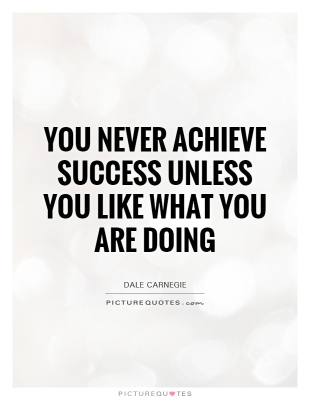 You never achieve success unless you like what you are doing Picture Quote #1