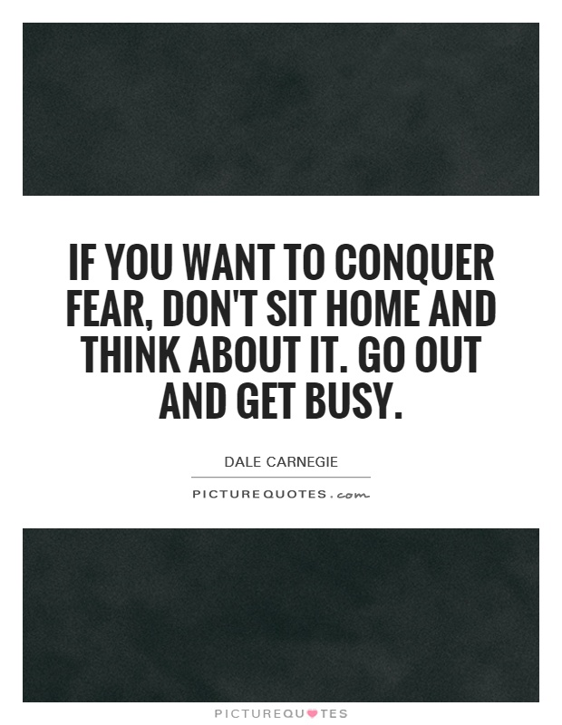 If you want to conquer fear, don't sit home and think about it. Go out and get busy Picture Quote #1