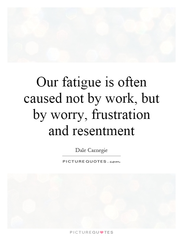 Our fatigue is often caused not by work, but by worry, frustration and resentment Picture Quote #1