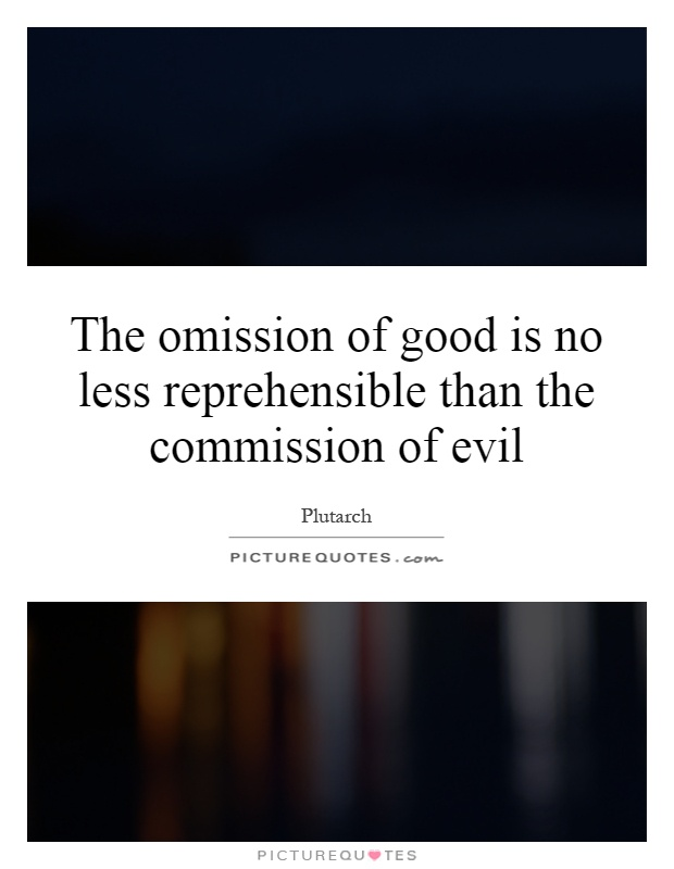 The omission of good is no less reprehensible than the commission of evil Picture Quote #1
