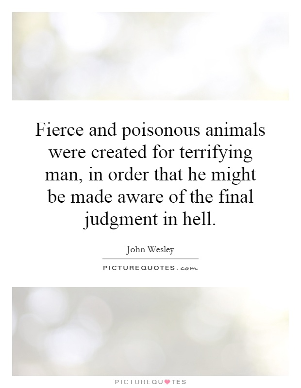 Fierce and poisonous animals were created for terrifying man, in order that he might be made aware of the final judgment in hell Picture Quote #1
