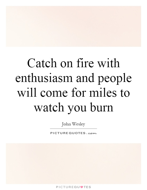 Catch on fire with enthusiasm and people will come for miles to watch you burn Picture Quote #1